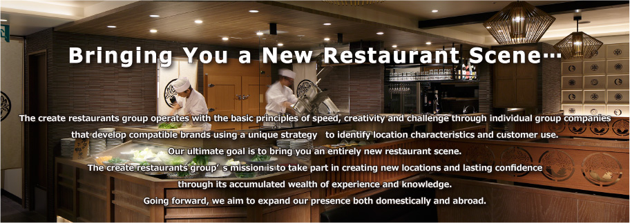 Bringing You a New Restaurant Scene…  The create restaurants group operates with the basic principles of speed, creativity and challenge through individual group companies that develop compatible brands using a unique strategy to identify location characteristics and customer use. Our ultimate goal is to bring you an entirely new restaurant scene.  The create restaurants group's mission is to take part in creating new locations and lasting confidence through its accumulated wealth of experience and knowledge. Going forward, we aim to expand our presence both domestically and abroad.